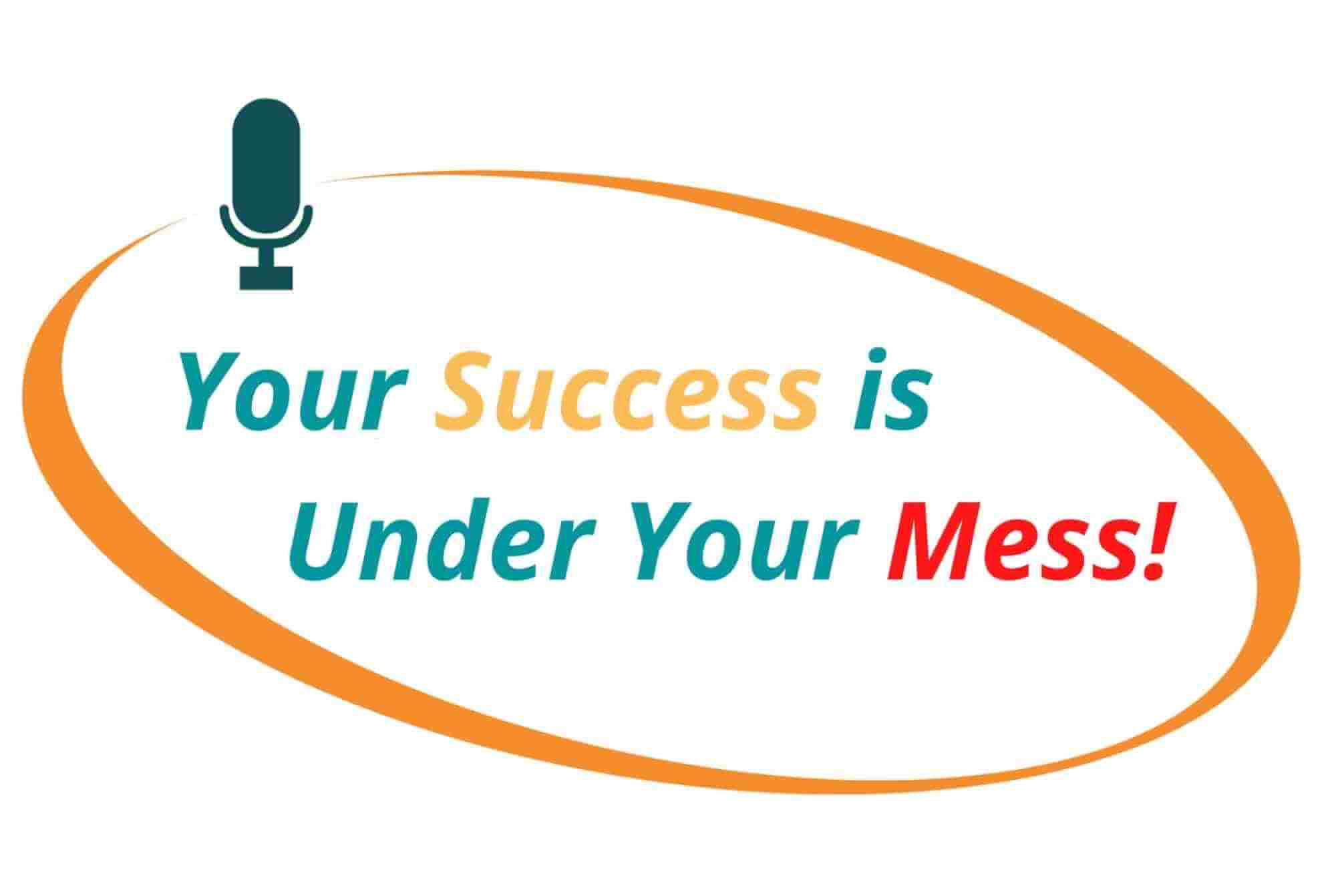 Your Success is Under Your Mess!